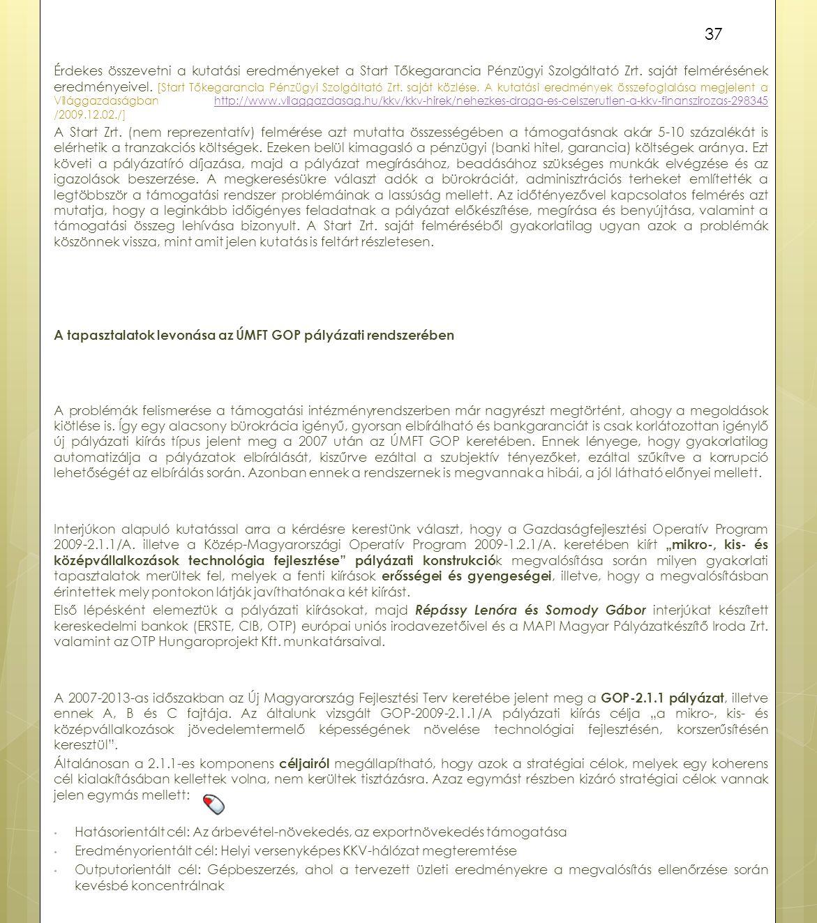 Érdekes összevetni a kutatási eredményeket a Start Tőkegarancia Pénzügyi Szolgáltató Zrt. saját felmérésének eredményeivel. [Start Tőkegarancia Pénzügyi Szolgáltató Zrt. saját közlése. A kutatási eredmények összefoglalása megjelent a Világgazdaságban http://www.vilaggazdasag.hu/kkv/kkv-hirek/nehezkes-draga-es-celszerutlen-a-kkv-finanszirozas-298345 /2009.12.02./]